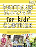 Pattern Making for Kids' Clothes: All You Need to Know About Designing, Adapting, and Customizing Sewing Patterns for Children's Clothing