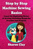 Step by Step Machine Sewing Basics: Learn the Beginning Basics of Sewing Including Hands-on Practice and Projects! (Learn to Sew) by Sharon Clay (2013-03-04)