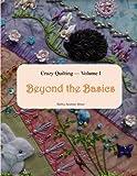 Crazy Quilting Volume I: Beyond the Basics
