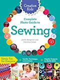 Creative Kids Complete Photo Guide to Sewing: Family Fun for Everyone - Terrific Technique Instructions - Playful Projects to Build Skills
